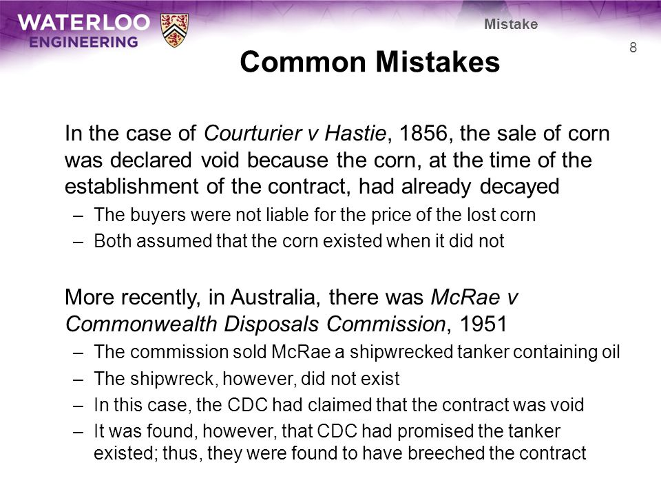 Common Mistakes In the case of Courturier v Hastie, 1856, the sale of corn was declared void because the corn, at the time of the establishment of the contract, had already decayed –The buyers were not liable for the price of the lost corn –Both assumed that the corn existed when it did not More recently, in Australia, there was McRae v Commonwealth Disposals Commission, 1951 –The commission sold McRae a shipwrecked tanker containing oil –The shipwreck, however, did not exist –In this case, the CDC had claimed that the contract was void –It was found, however, that CDC had promised the tanker existed; thus, they were found to have breeched the contract 8 Mistake