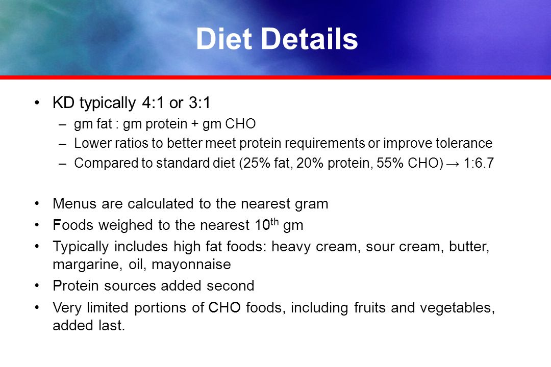 Diet Details KD typically 4:1 or 3:1 –gm fat : gm protein + gm CHO –Lower ratios to better meet protein requirements or improve tolerance –Compared to