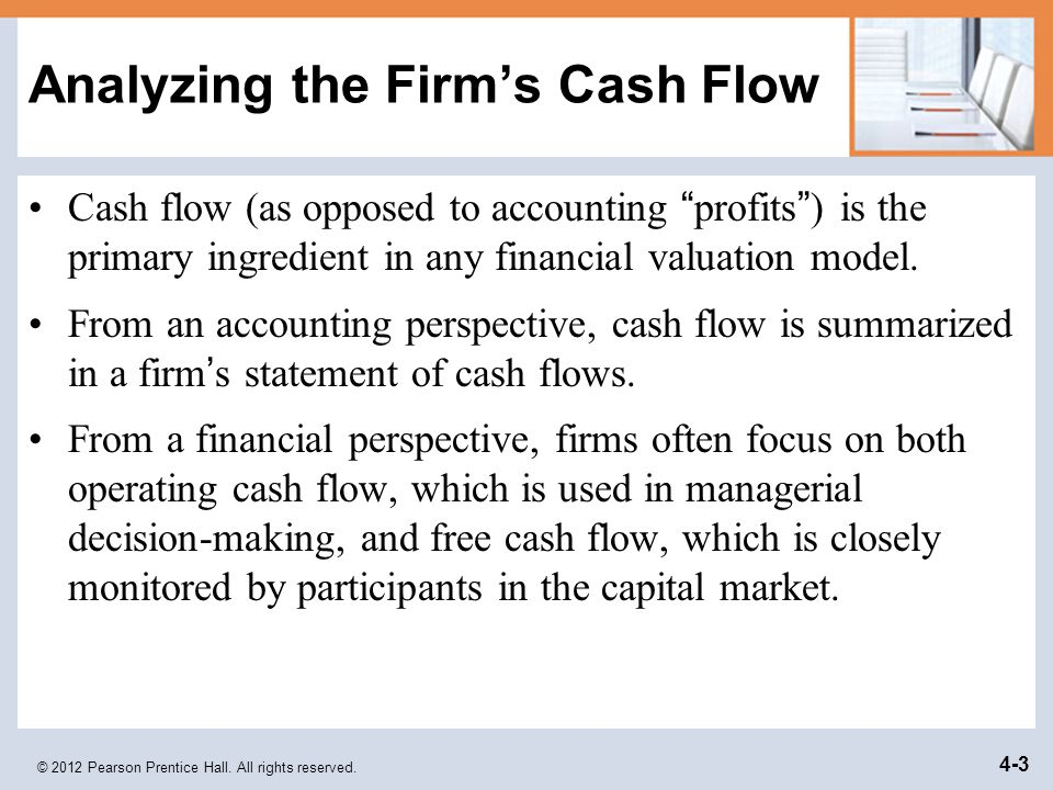"© 2012 Pearson Prentice Hall. All rights reserved. 4-3 Analyzing the Firm's Cash Flow Cash flow (as opposed to accounting "" profits "" ) is the primary"