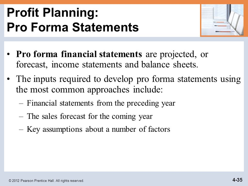 © 2012 Pearson Prentice Hall. All rights reserved. 4-35 Profit Planning: Pro Forma Statements Pro forma financial statements are projected, or forecas
