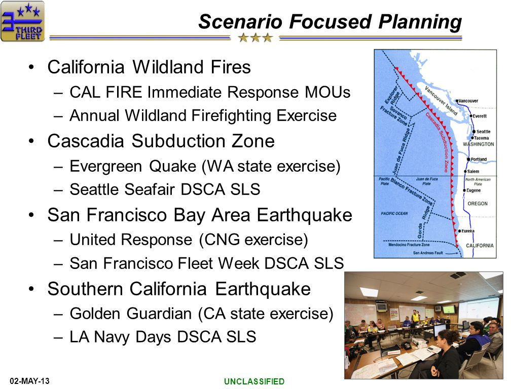 02-MAY-13 Scenario Focused Planning California Wildland Fires –CAL FIRE Immediate Response MOUs –Annual Wildland Firefighting Exercise Cascadia Subduction Zone –Evergreen Quake (WA state exercise) –Seattle Seafair DSCA SLS San Francisco Bay Area Earthquake –United Response (CNG exercise) –San Francisco Fleet Week DSCA SLS Southern California Earthquake –Golden Guardian (CA state exercise) –LA Navy Days DSCA SLS UNCLASSIFIED