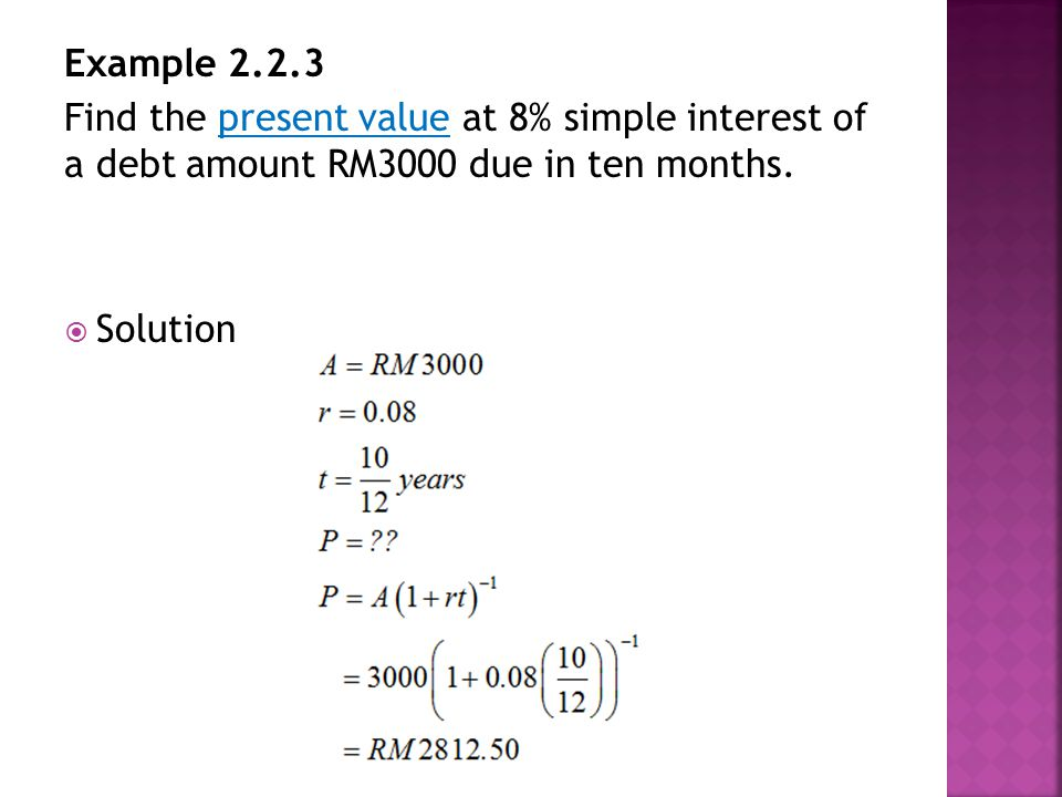 Example 2.2.3 Find the present value at 8% simple interest of a debt amount RM3000 due in ten months.