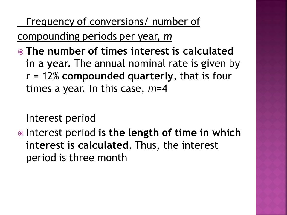 Frequency of conversions/ number of compounding periods per year, m  The number of times interest is calculated in a year.
