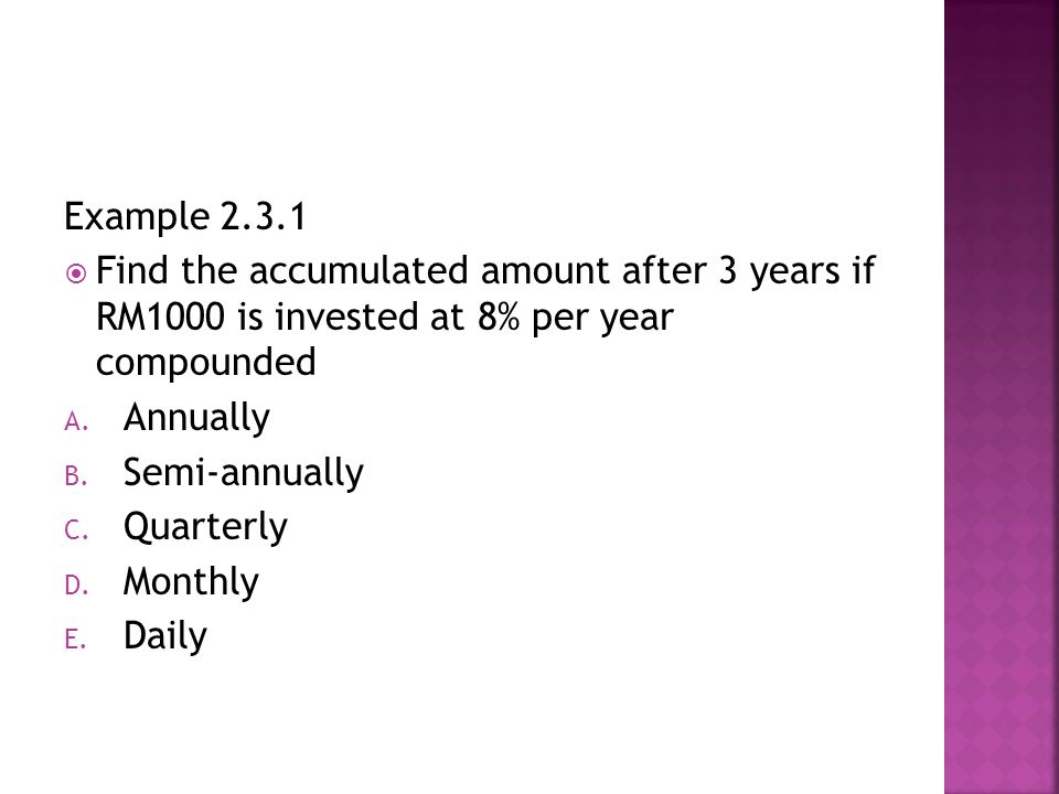 Example 2.3.1  Find the accumulated amount after 3 years if RM1000 is invested at 8% per year compounded A.