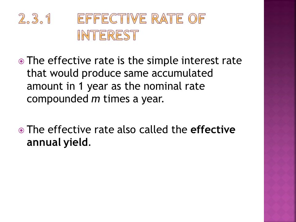  The effective rate is the simple interest rate that would produce same accumulated amount in 1 year as the nominal rate compounded m times a year.