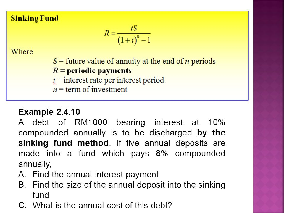 Example 2.4.10 A debt of RM1000 bearing interest at 10% compounded annually is to be discharged by the sinking fund method.