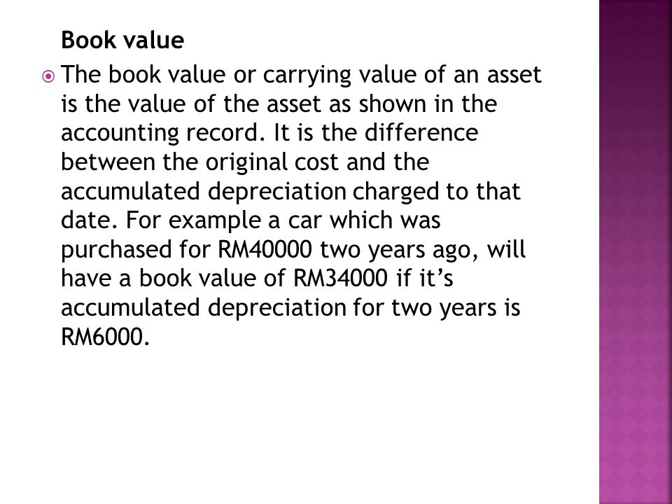 Book value  The book value or carrying value of an asset is the value of the asset as shown in the accounting record.