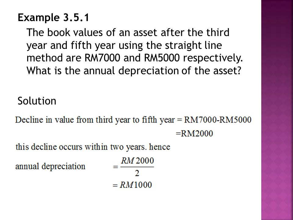 Example 3.5.1 The book values of an asset after the third year and fifth year using the straight line method are RM7000 and RM5000 respectively.