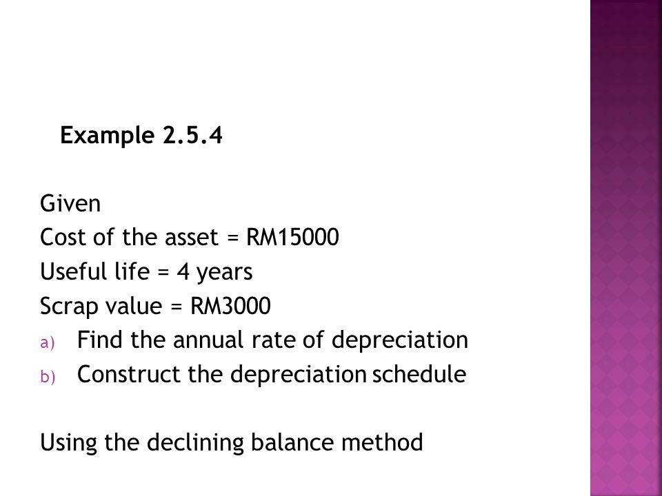 Example 2.5.4 Given Cost of the asset = RM15000 Useful life = 4 years Scrap value = RM3000 a) Find the annual rate of depreciation b) Construct the depreciation schedule Using the declining balance method