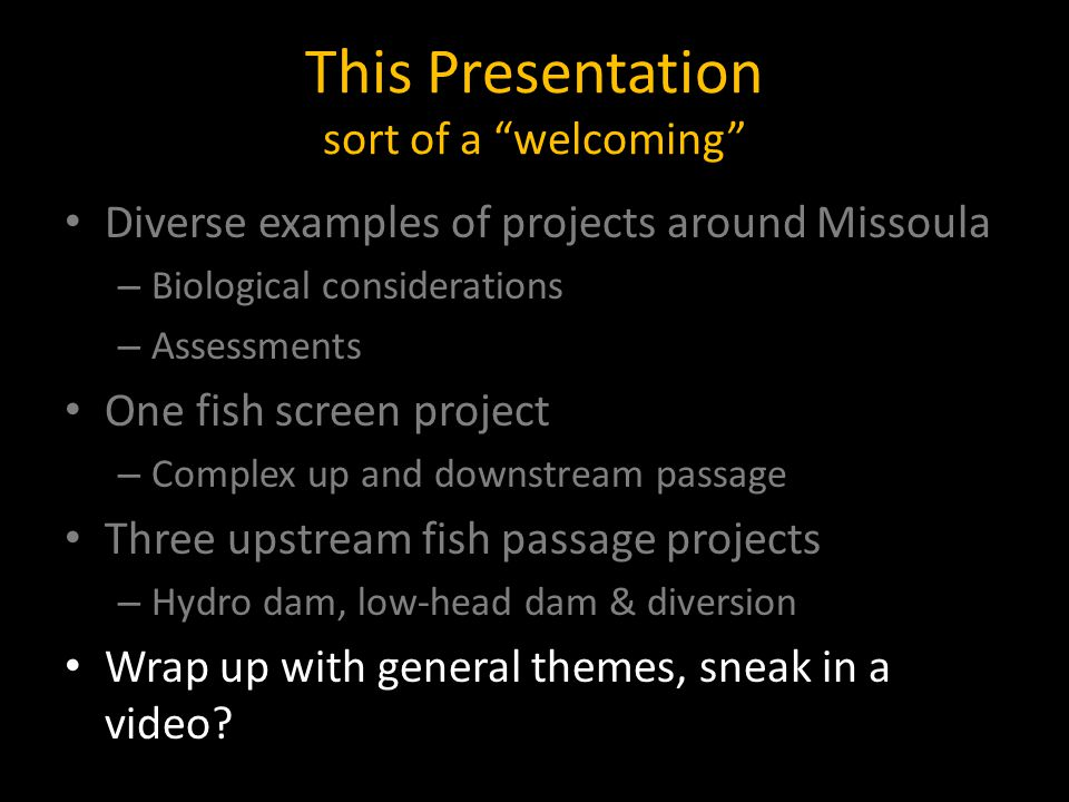 This Presentation sort of a welcoming Diverse examples of projects around Missoula – Biological considerations – Assessments One fish screen project – Complex up and downstream passage Three upstream fish passage projects – Hydro dam, low-head dam & diversion Wrap up with general themes, sneak in a video