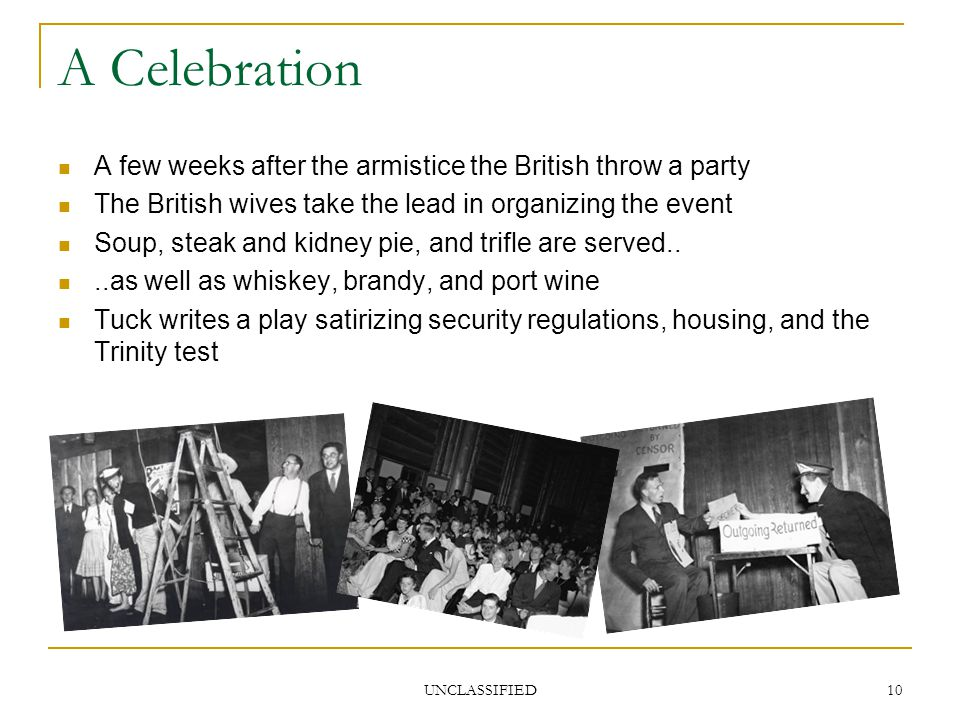 UNCLASSIFIED 10 A Celebration A few weeks after the armistice the British throw a party The British wives take the lead in organizing the event Soup, steak and kidney pie, and trifle are served....as well as whiskey, brandy, and port wine Tuck writes a play satirizing security regulations, housing, and the Trinity test