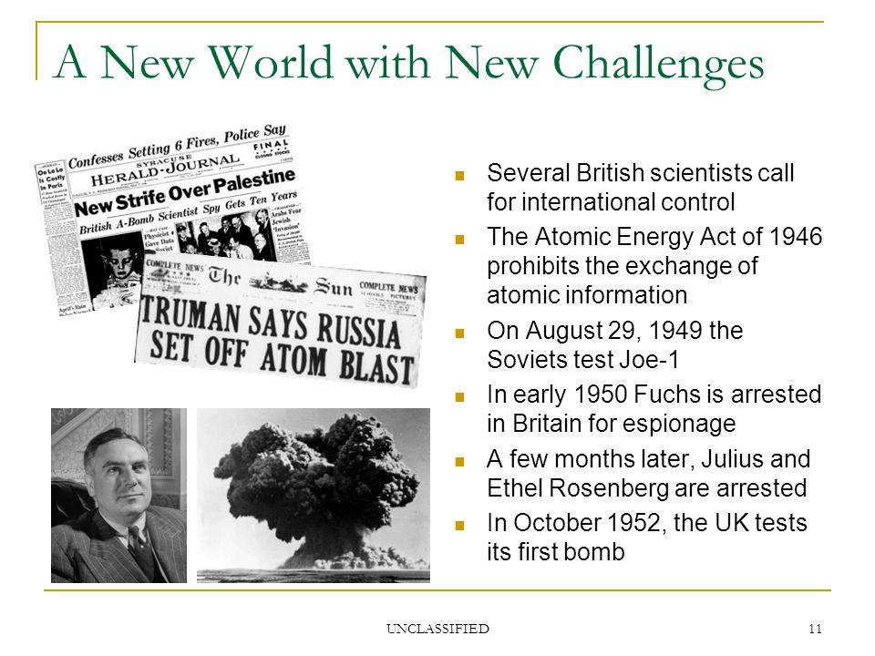 UNCLASSIFIED 11 A New World with New Challenges Several British scientists call for international control The Atomic Energy Act of 1946 prohibits the exchange of atomic information On August 29, 1949 the Soviets test Joe-1 In early 1950 Fuchs is arrested in Britain for espionage A few months later, Julius and Ethel Rosenberg are arrested In October 1952, the UK tests its first bomb