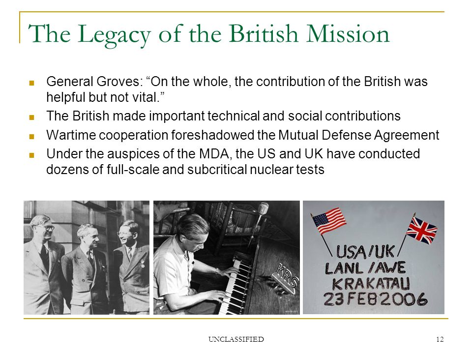 UNCLASSIFIED 12 The Legacy of the British Mission General Groves: On the whole, the contribution of the British was helpful but not vital. The British made important technical and social contributions Wartime cooperation foreshadowed the Mutual Defense Agreement Under the auspices of the MDA, the US and UK have conducted dozens of full-scale and subcritical nuclear tests