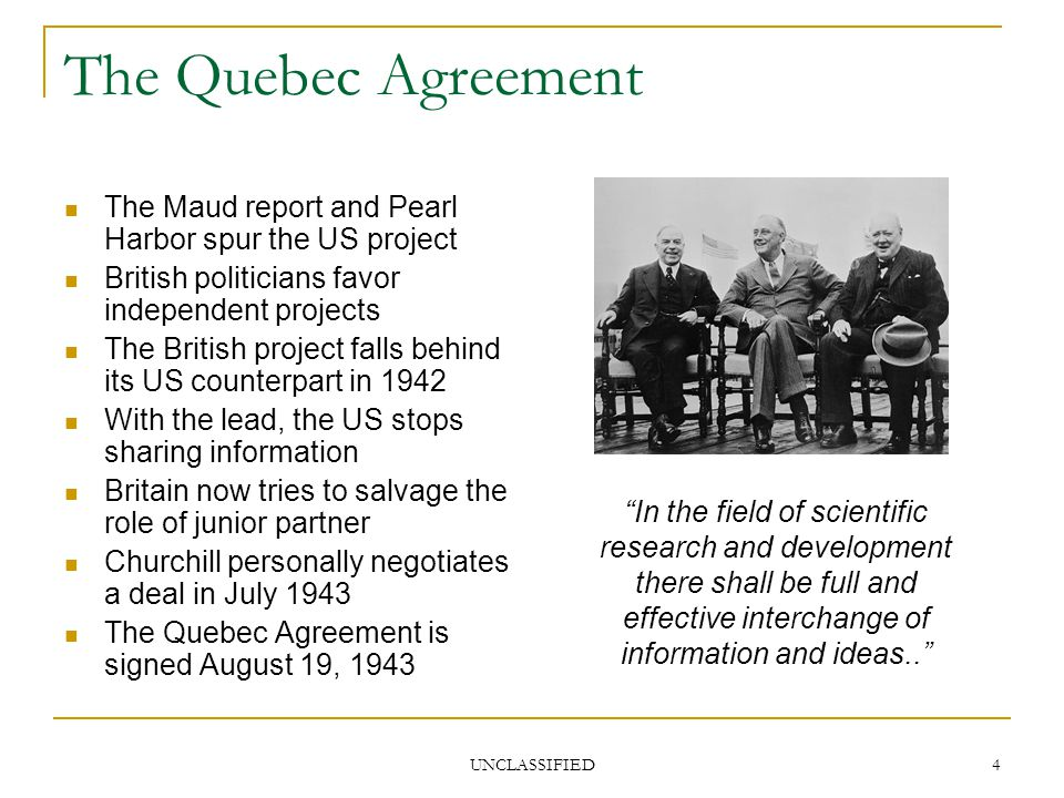 UNCLASSIFIED 4 The Quebec Agreement The Maud report and Pearl Harbor spur the US project British politicians favor independent projects The British project falls behind its US counterpart in 1942 With the lead, the US stops sharing information Britain now tries to salvage the role of junior partner Churchill personally negotiates a deal in July 1943 The Quebec Agreement is signed August 19, 1943 In the field of scientific research and development there shall be full and effective interchange of information and ideas..