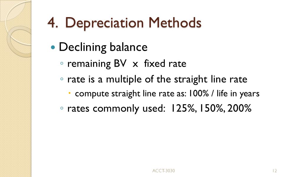 4. Depreciation Methods Declining balance ◦ remaining BV x fixed rate ◦ rate is a multiple of the straight line rate  compute straight line rate as: