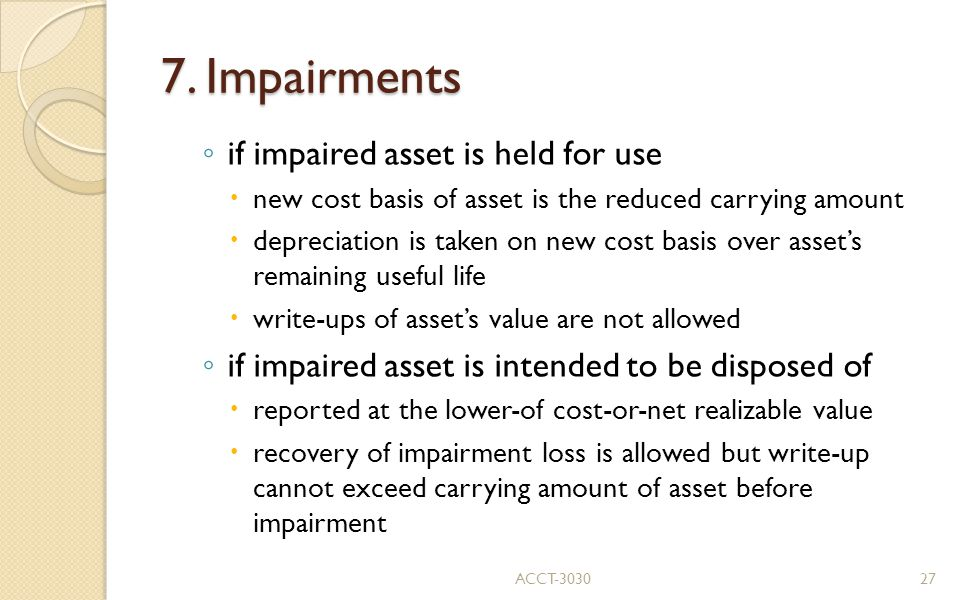 7. Impairments ◦ if impaired asset is held for use  new cost basis of asset is the reduced carrying amount  depreciation is taken on new cost basis