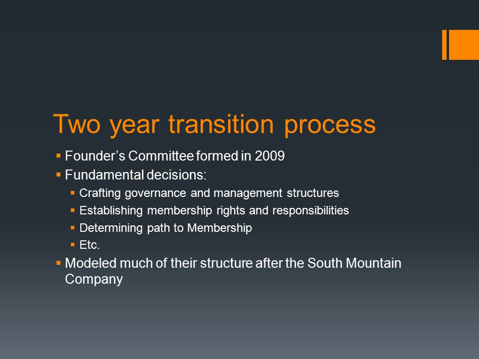 Two year transition process  Founder's Committee formed in 2009  Fundamental decisions:  Crafting governance and management structures  Establishing membership rights and responsibilities  Determining path to Membership  Etc.