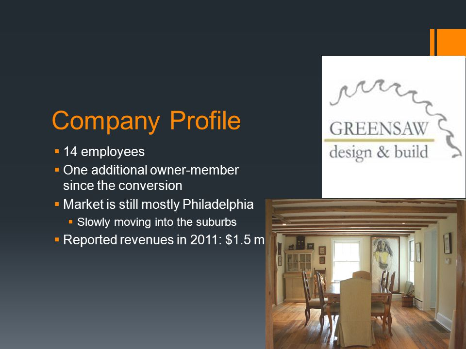 Company Profile  14 employees  One additional owner-member since the conversion  Market is still mostly Philadelphia  Slowly moving into the suburbs  Reported revenues in 2011: $1.5 m