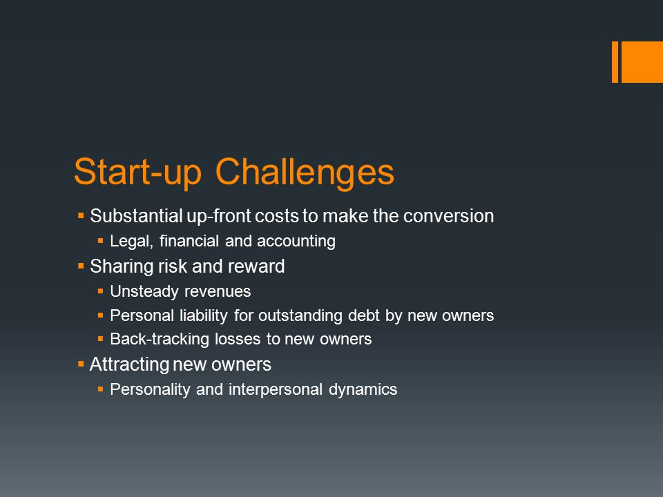 Start-up Challenges  Substantial up-front costs to make the conversion  Legal, financial and accounting  Sharing risk and reward  Unsteady revenues  Personal liability for outstanding debt by new owners  Back-tracking losses to new owners  Attracting new owners  Personality and interpersonal dynamics