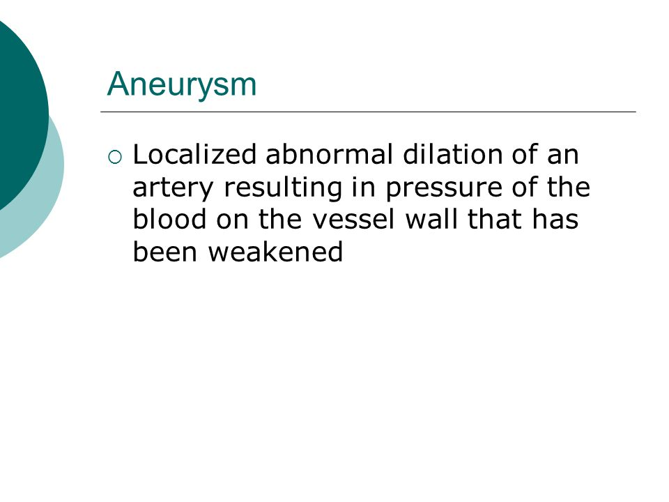 Aneurysm  Localized abnormal dilation of an artery resulting in pressure of the blood on the vessel wall that has been weakened
