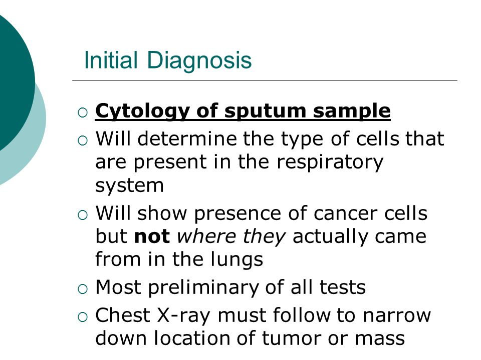 Initial Diagnosis  Chest X-ray  may be found on routine exam (asymptomatic)  may be ordered after presents with symptoms: Cough Bloody sputum (hemoptysis) Dyspnea
