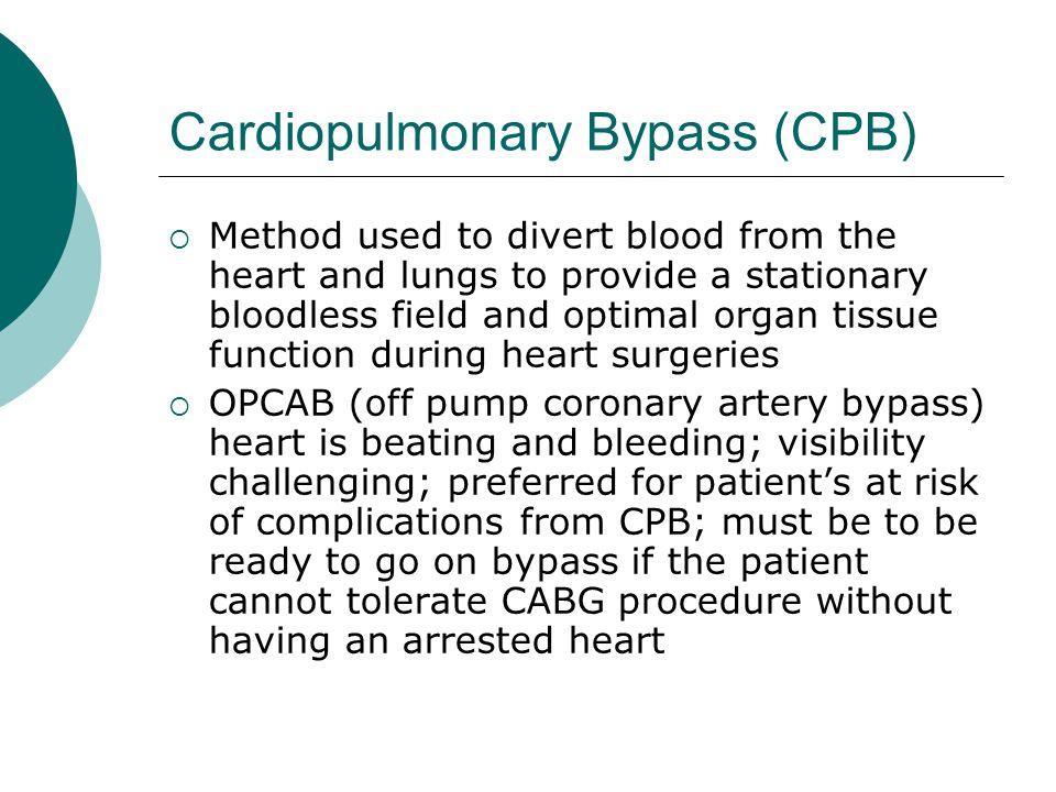 Cardiopulmonary Bypass (CPB)  Method used to divert blood from the heart and lungs to provide a stationary bloodless field and optimal organ tissue f