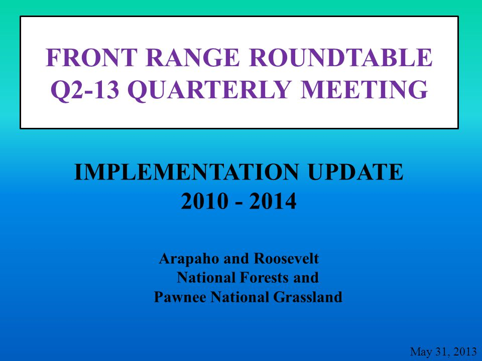 FRONT RANGE ROUNDTABLE Q2-13 QUARTERLY MEETING Arapaho and Roosevelt National Forests and Pawnee National Grassland IMPLEMENTATION UPDATE 2010 - 2014 May 31, 2013