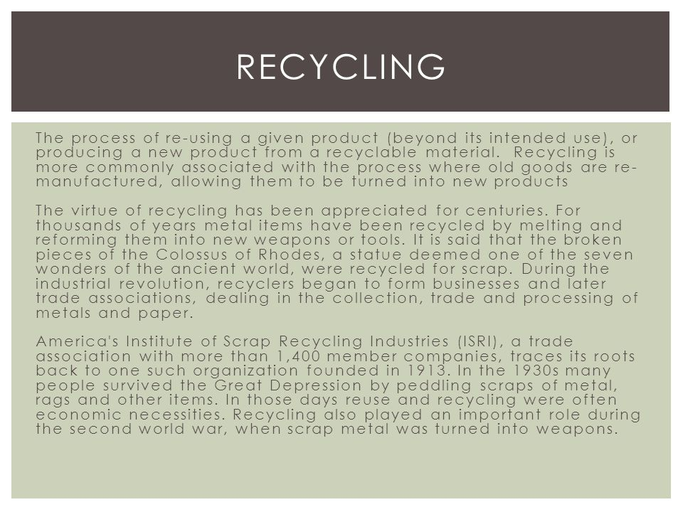 The process of re-using a given product (beyond its intended use), or producing a new product from a recyclable material.