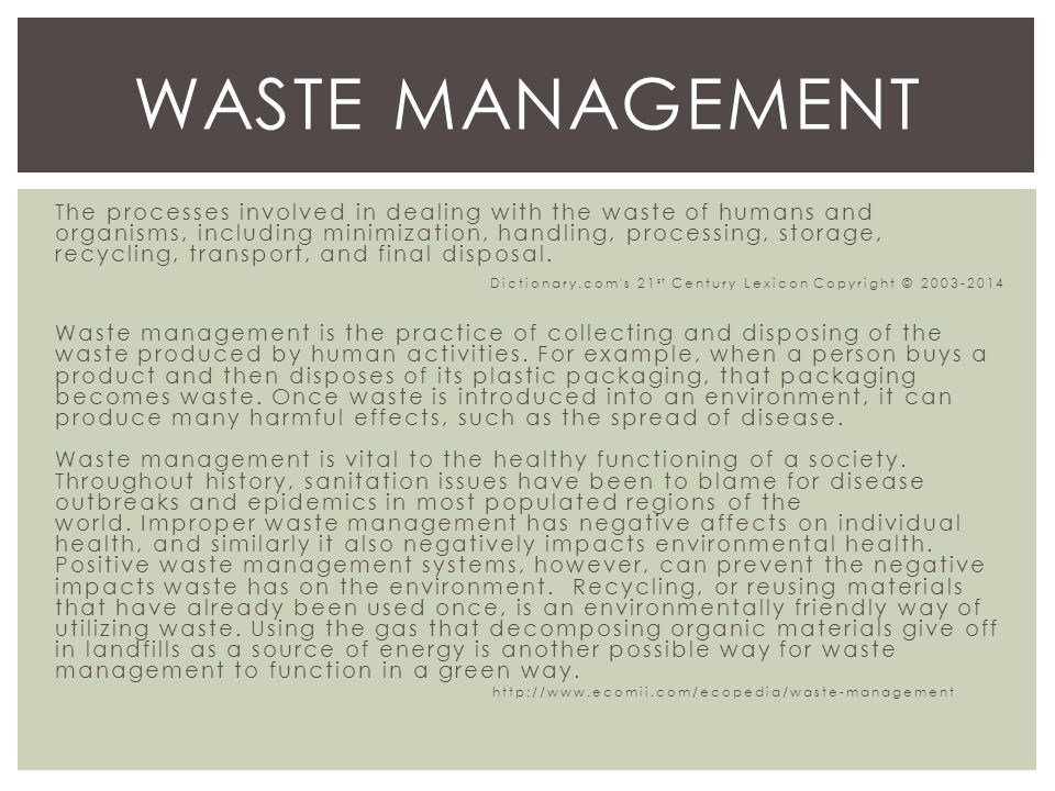 The processes involved in dealing with the waste of humans and organisms, including minimization, handling, processing, storage, recycling, transport, and final disposal.