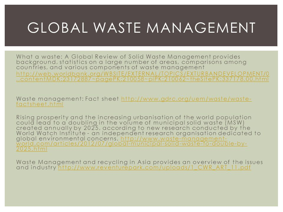 What a waste: A Global Review of Solid Waste Management provides background, statistics on a large number of areas, comparisons among countries, and various components of waste management http://web.worldbank.org/WBSITE/EXTERNAL/TOPICS/EXTURBANDEVELOPMENT/0,,contentMDK:23172887~pagePK:210058~piPK:210062~theSitePK:337178,00.html Waste management: Fact sheet http://www.gdrc.org/uem/waste/waste- factsheet.htmlhttp://www.gdrc.org/uem/waste/waste- factsheet.html Rising prosperity and the increasing urbanisation of the world population could lead to a doubling in the volume of municipal solid waste (MSW) created annually by 2025, according to new research conducted by the World Watch Institute - an independent research organisation dedicated to global environmental concerns.