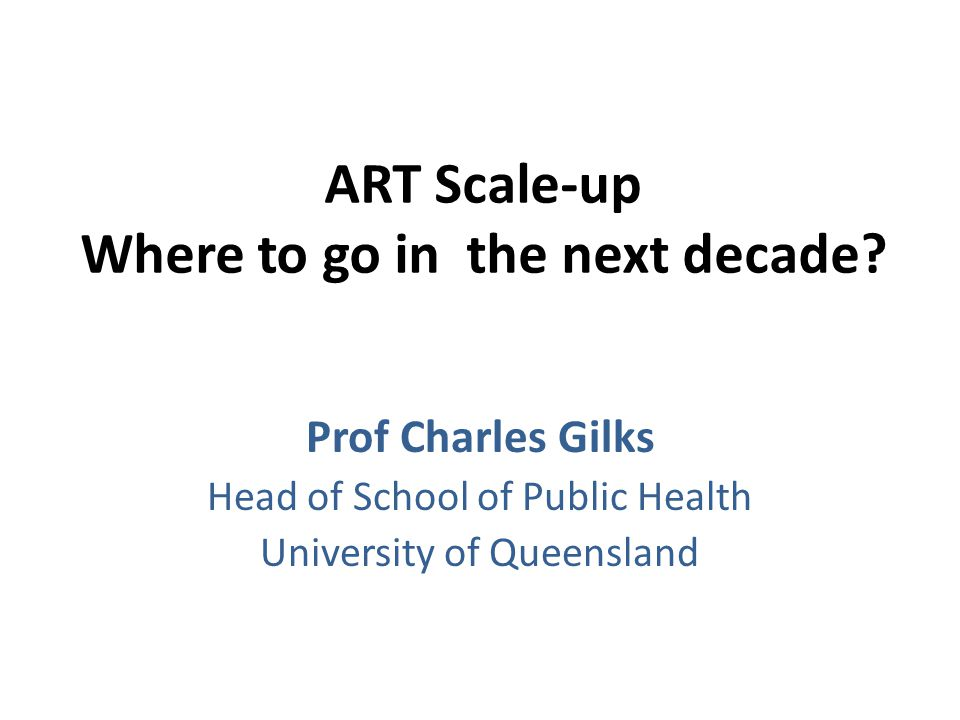 ART Scale-up Where to go in the next decade? Prof Charles Gilks Head of School of Public Health University of Queensland
