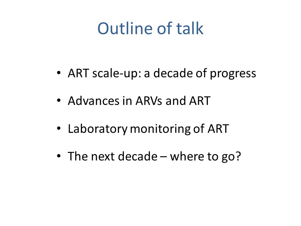 Outline of talk ART scale-up: a decade of progress Advances in ARVs and ART Laboratory monitoring of ART The next decade – where to go?