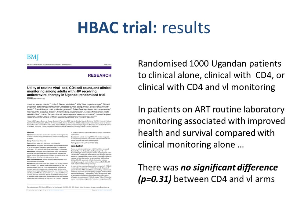 HBAC trial: results Randomised 1000 Ugandan patients to clinical alone, clinical with CD4, or clinical with CD4 and vl monitoring In patients on ART routine laboratory monitoring associated with improved health and survival compared with clinical monitoring alone … There was no significant difference (p=0.31) between CD4 and vl arms