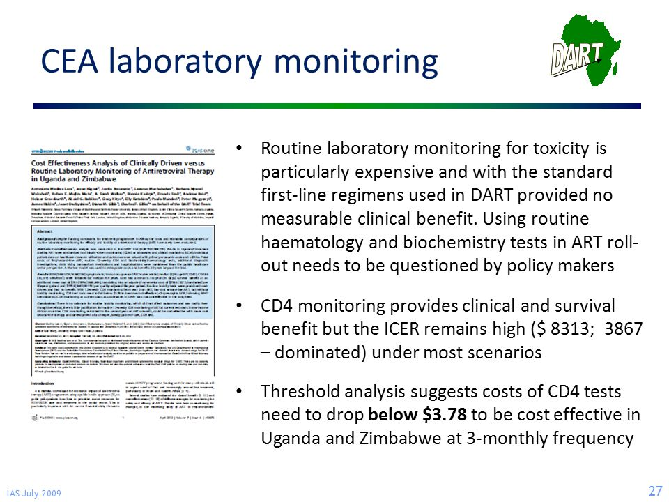 IAS July 2009 27 CEA laboratory monitoring Routine laboratory monitoring for toxicity is particularly expensive and with the standard first-line regimens used in DART provided no measurable clinical benefit.