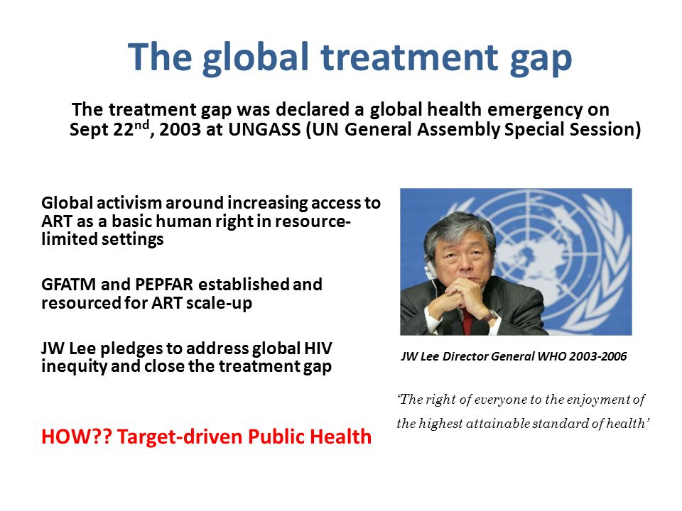 The global treatment gap The treatment gap was declared a global health emergency on Sept 22 nd, 2003 at UNGASS (UN General Assembly Special Session) Global activism around increasing access to ART as a basic human right in resource- limited settings GFATM and PEPFAR established and resourced for ART scale-up JW Lee pledges to address global HIV inequity and close the treatment gap HOW?.
