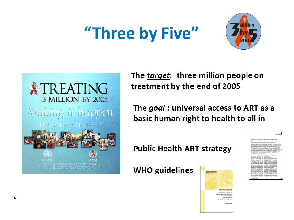 """""""Three by Five"""" The target: three million people on treatment by the end of 2005 The goal : universal access to ART as a basic human right to health t"""