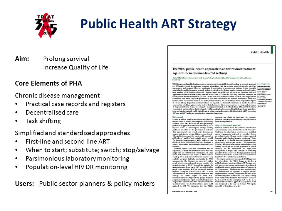 Public Health ART Strategy Aim: Prolong survival Increase Quality of Life Core Elements of PHA Chronic disease management Practical case records and registers Decentralised care Task shifting Simplified and standardised approaches First-line and second line ART When to start; substitute; switch; stop/salvage Parsimonious laboratory monitoring Population-level HIV DR monitoring Users: Public sector planners & policy makers