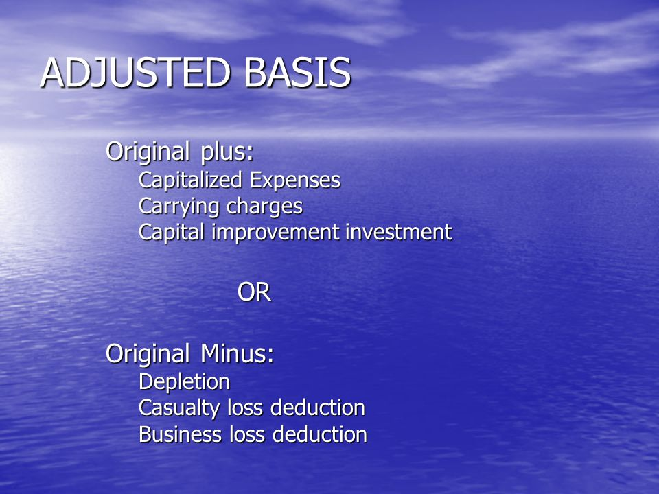 ADJUSTED BASIS Original plus: Capitalized Expenses Carrying charges Capital improvement investment OR Original Minus: Depletion Casualty loss deduction Business loss deduction
