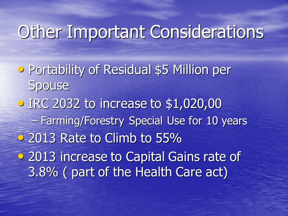 Other Important Considerations Portability of Residual $5 Million per Spouse Portability of Residual $5 Million per Spouse IRC 2032 to increase to $1,020,00 IRC 2032 to increase to $1,020,00 –Farming/Forestry Special Use for 10 years 2013 Rate to Climb to 55% 2013 Rate to Climb to 55% 2013 increase to Capital Gains rate of 3.8% ( part of the Health Care act) 2013 increase to Capital Gains rate of 3.8% ( part of the Health Care act)