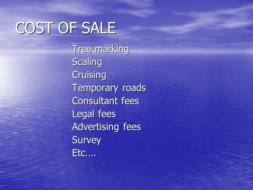 COST OF SALE Tree marking ScalingCruising Temporary roads Consultant fees Legal fees Advertising fees SurveyEtc….