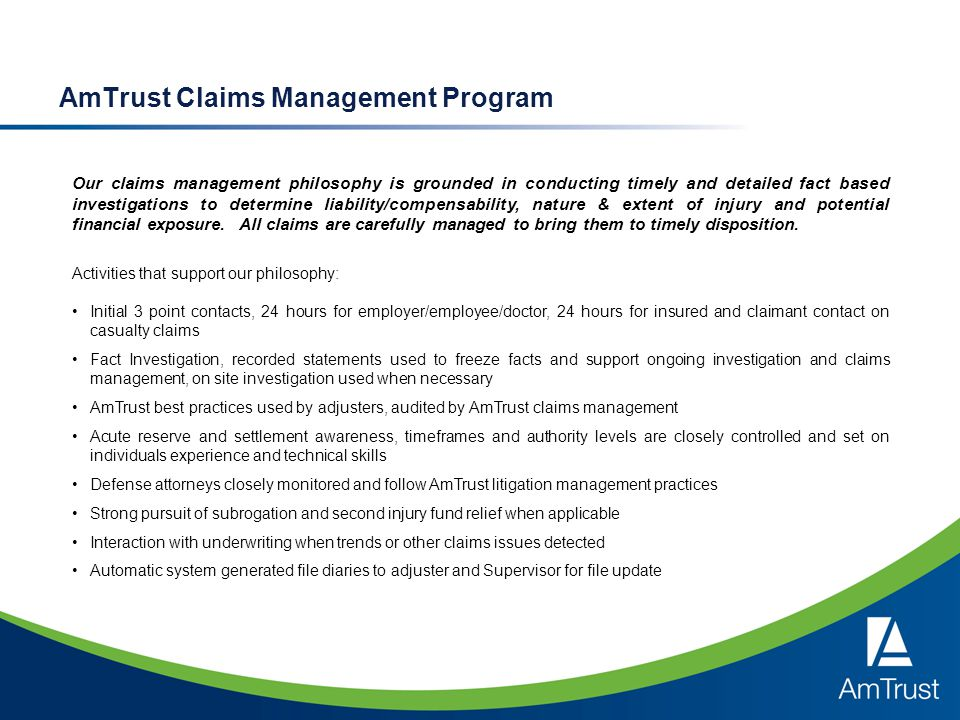 AmTrust Claims Management Program Our claims management philosophy is grounded in conducting timely and detailed fact based investigations to determin