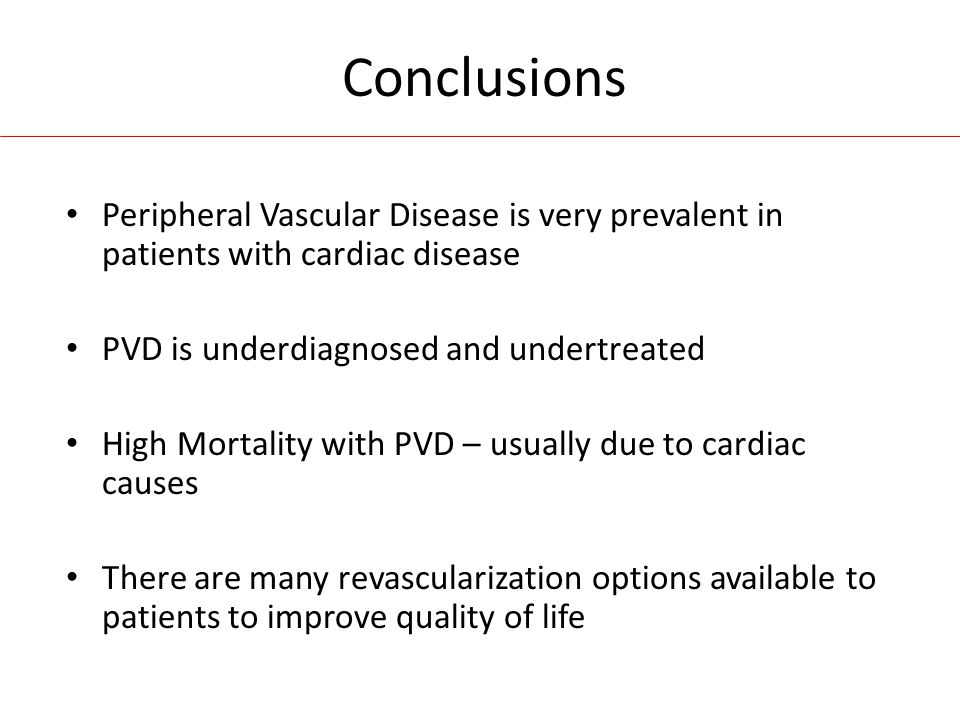 Conclusions Peripheral Vascular Disease is very prevalent in patients with cardiac disease PVD is underdiagnosed and undertreated High Mortality with PVD – usually due to cardiac causes There are many revascularization options available to patients to improve quality of life