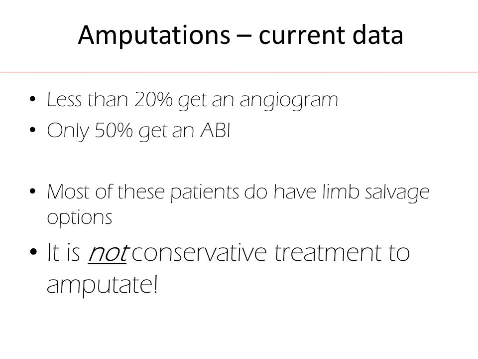 Amputations – current data Less than 20% get an angiogram Only 50% get an ABI Most of these patients do have limb salvage options It is not conservative treatment to amputate!