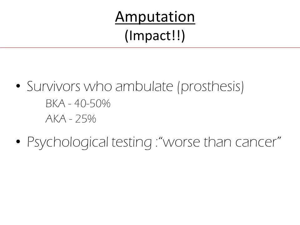 Amputation (Impact!!) Survivors who ambulate (prosthesis) BKA - 40-50% AKA - 25% Psychological testing : worse than cancer