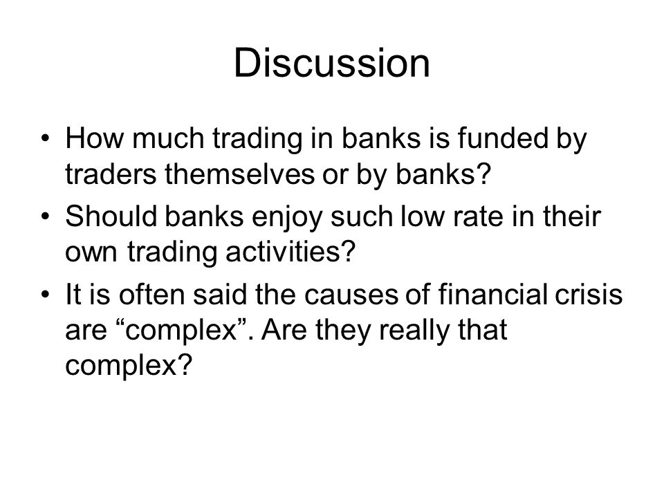 Discussion How much trading in banks is funded by traders themselves or by banks.