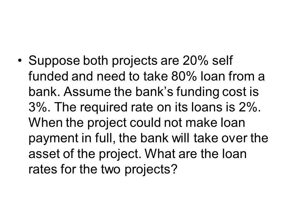 Suppose both projects are 20% self funded and need to take 80% loan from a bank.