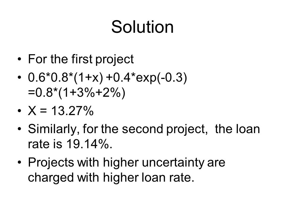 Solution For the first project 0.6*0.8*(1+x) +0.4*exp(-0.3) =0.8*(1+3%+2%) X = 13.27% Similarly, for the second project, the loan rate is 19.14%.