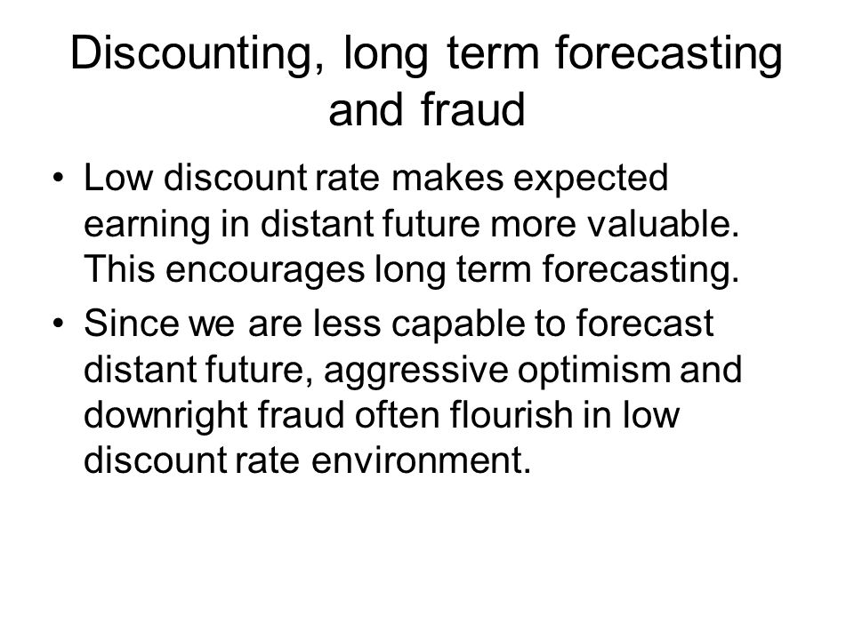 Discounting, long term forecasting and fraud Low discount rate makes expected earning in distant future more valuable.