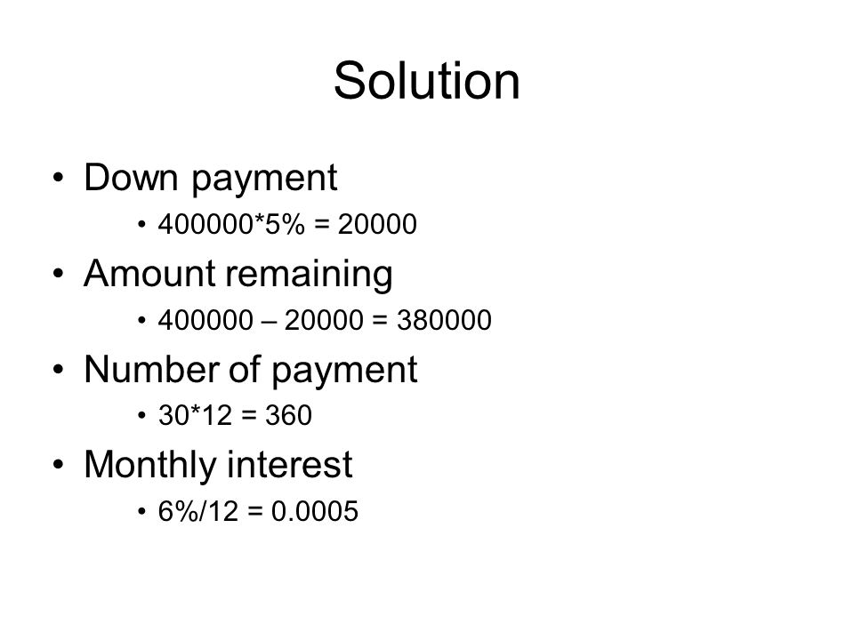 Solution Down payment 400000*5% = 20000 Amount remaining 400000 – 20000 = 380000 Number of payment 30*12 = 360 Monthly interest 6%/12 = 0.0005