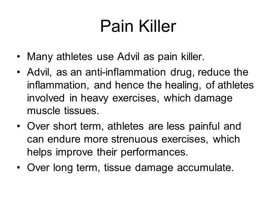 Pain Killer Many athletes use Advil as pain killer. Advil, as an anti-inflammation drug, reduce the inflammation, and hence the healing, of athletes i
